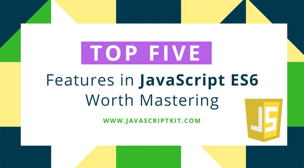 Top five features in JavaScript ES6 Worth Mastering